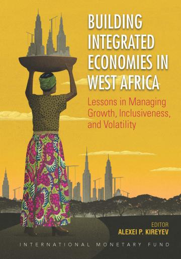 Building Integrated Economies in West Africa : Lessons in Managing Growth, Inclusiveness, and Volatility